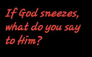 If God sneezes, what do you say to Him?