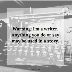 Warning: I'm a writer. Anything you do or say may be used in a story.