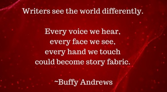 Writers see the world differently. Every voice we hear, every face we see, every hand we touch, could become story fabric - Buffy Andrews