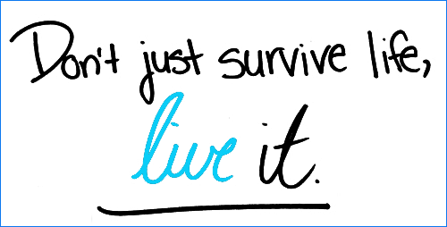 Don't just survive life, live it.