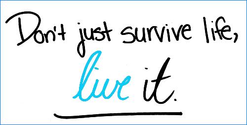 Don't just survive life, live it.